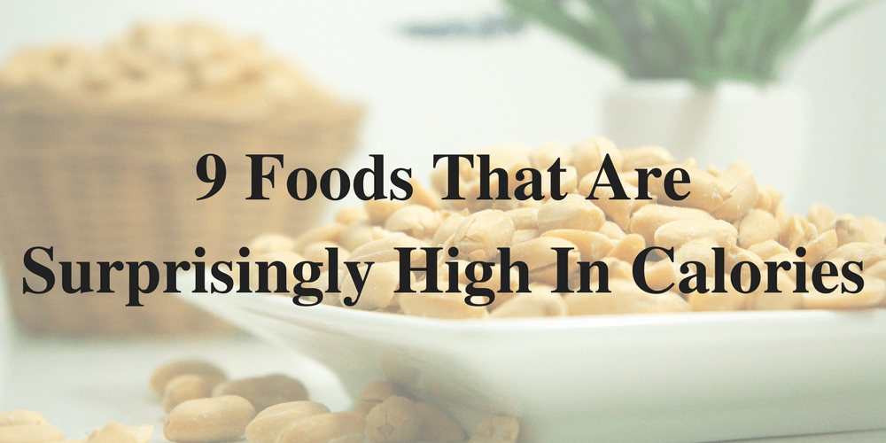 9 Foods That Are Surprisingly High In Calories