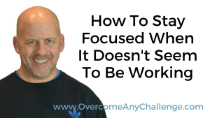 How To Stay Focused When It Doesn't Seem To Be Working