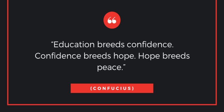 Education breeds confidence. Confidence breeds hope. Hope breeds peace.""