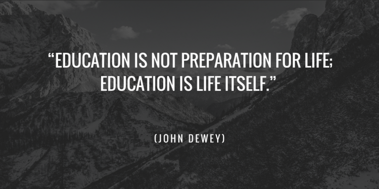 "Education is not preparation for life- education is life itself."" (John Dewey)"