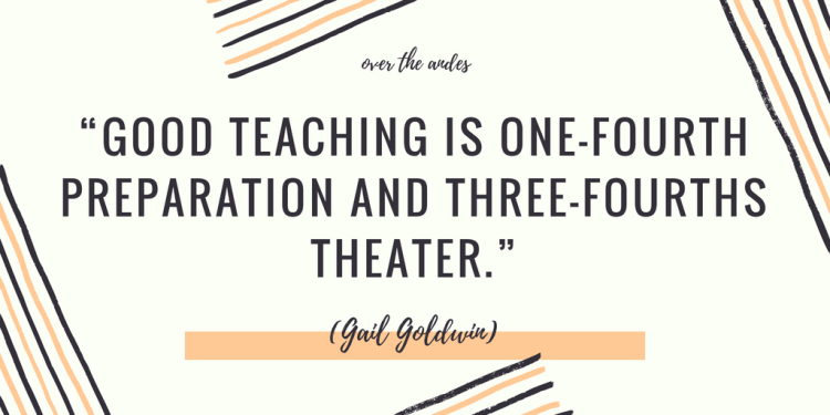 """Good teaching is one-fourth preparation and three-fourths theater."""""""