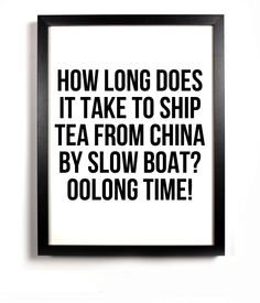 tea joke: how long does it take to ship tea from china by slow boat? Oolong time!