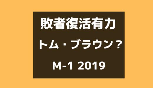 M-1 2019敗者復活は「トム・ブラウン」でほぼ間違いなし