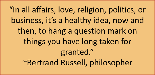 """In all affairs, love, religion, politics, or business, it's a healthy idea, now and then, to hang a question mark on things you have long taken for granted."" ~Bertrand Russell, philosopher"