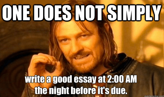 One Does Not Simply write a good essay at 2:00am the night before it's due.