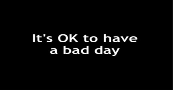 Take a deep breath, it's okay to have a bad day