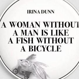 """""""A woman without a man is like a fish without a bicycle"""""""
