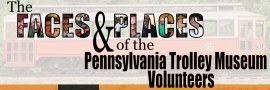 The Faces and Places of the Pennsylvania Trolley Museum Volunteers