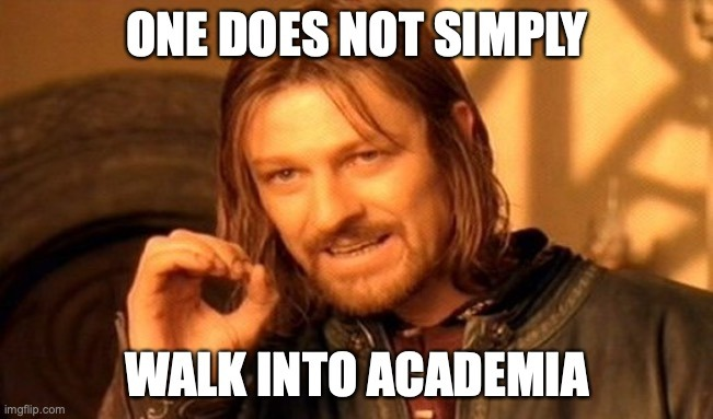One does not simply walk into academia