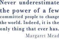 Never underestimate the power of a few committed people to change the world. Indeed, it is the only thing that ever has. Margaret Mead