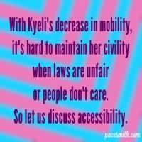 With Kyeli's decrease in mobility, It's hard to maintain her civility When laws are unfair Or people don't care. So let us discuss accessibility.