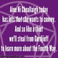 Aine Ni Cheallaigh today Has lots that she wants to convey. And so like a thief We'll steal from Gurdjieff To learn more about the Fourth Way.