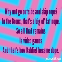 Why not go outside and skip rope? In the Bronx, that's a big ol' fat nope. So all that remains Is video games And that's how Kahlief became dope.