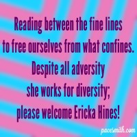 Reading between the fine lines To free ourselves from what confines. Despite all adversity She works for diversity. Please welcome Ericka Hines!