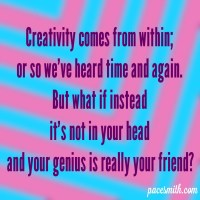 Creativity comes from within Or so we've heard time and again. But what if instead It's not in your head And your genius is really your friend?