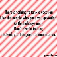There's nothing to tank a vacation Like the people who gave you gestation. As the holidays near, Don't give in to fear; Instead, practice good communication.