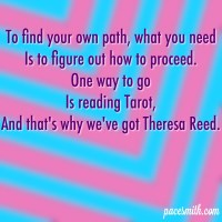 To find your own path, what you need Is to figure out how to proceed. One way to go Is reading Tarot, And that's why we've got Theresa Reed.