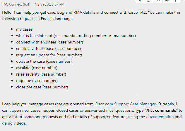 "Hello! I can help you get case, bug and RMA details and connect with Cisco TAC. You can make the following requests in English language:  my cases what is the status of (case number or bug number or rma number) connect with engineer (case number) create a virtual space (case number) request an update for (case number) update the case (case number) escalate (case number) raise severity (case number) requeue (case number) close the case (case number)  I can help you manage cases that are opened from Cisco.com Support Case Manager. Currently, I can't open new cases, reopen closed cases or answer technical questions. Type ""/list commands"" to get a list of command requests and find details of supported features using the documentation and demo videos."