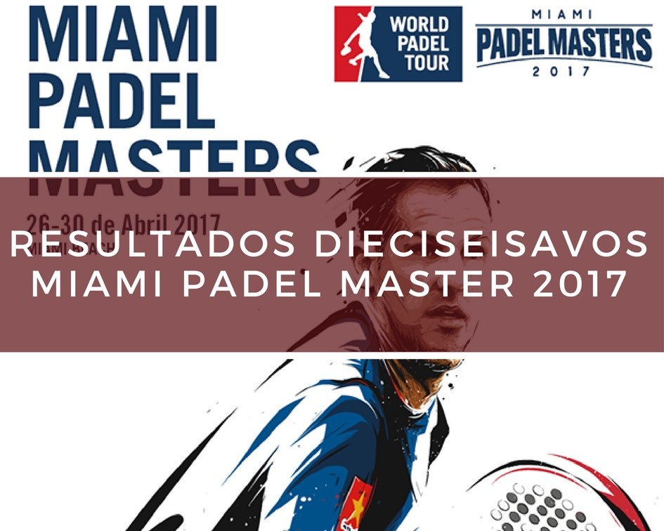 Dieciseisavos Miami Padel Master 2017 Resultados dieciseisavos de final Miami Padel Master 2017