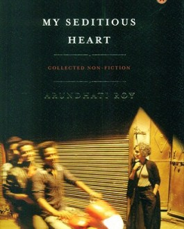 My Seditious Heart: Collected Non-fiction – Arundhati Roy