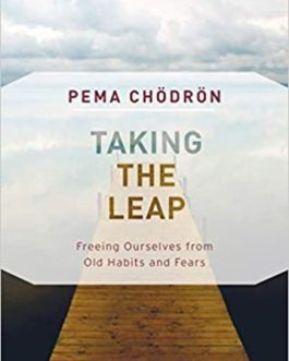 Taking The Leap: Freeing Ourselves from Old Habits and Fears – Pema Chodron
