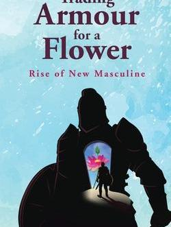 Trading Armour For A Flower: Rise of New Masculine – Manish Srivastava