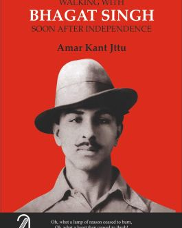 Walking with Bhagat Singh Soon After Independence – Amar Kant Jttu