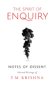 The Spirit of Enquiry : Notes of Dissent – Selected Writings of T.M. Krishna