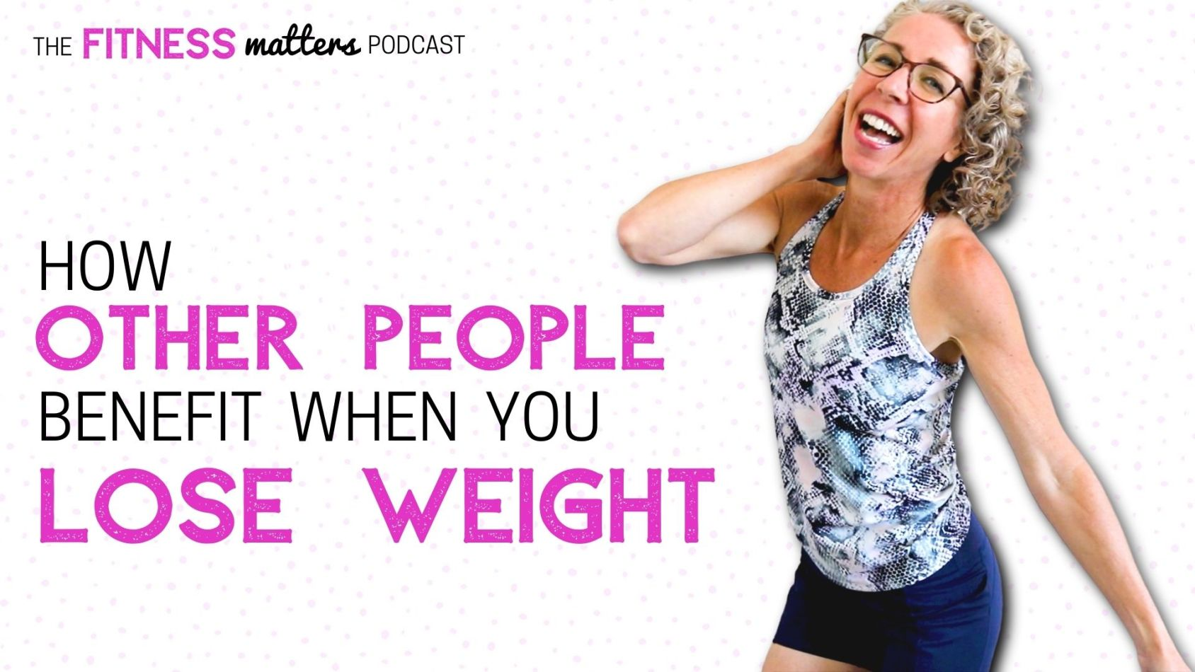 Ep. 099: How OTHER PEOPLE Benefit When You LOSE WEIGHT 🎧 The Fitness Matters Podcast with Pahla B