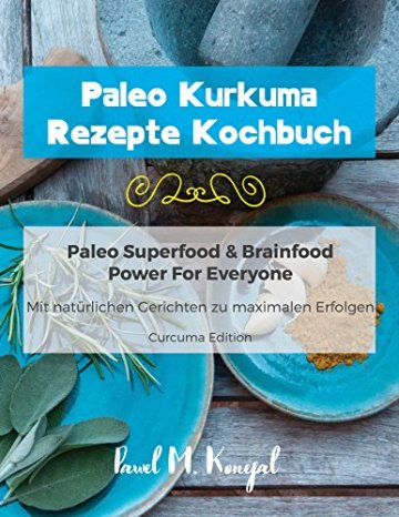 Paleo Kurkuma Rezepte Kochbuch – Mit natürlichen Curcuma Gerichten zu maximalen Erfolgen: Paleo Superfood & Brainfood Power For Everyone – Curcuma Edition -