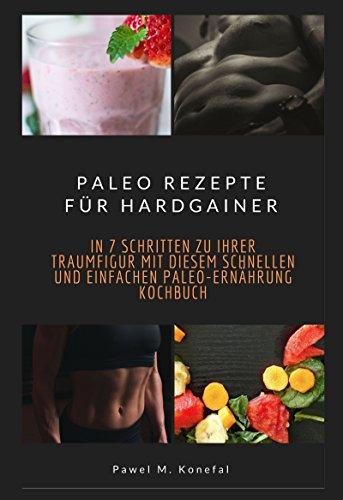 Paleo Rezepte für Hardgainer: In 7 Schritten zu Ihrer Traumfigur mit diesem schnellen und einfachen Paleo-Ernährung Kochbuch -