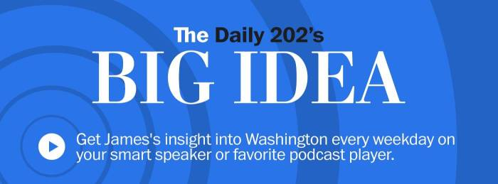 """BIG IDEA the Daily 202> Get James James's insight into Washington every day of the week to your smart speaker or the favorite podcast player. """"Border ="""" 0 """"style ="""" boundary width: 0; width: 100%; maximum width: 700px; height: automatic; display: block; """"/></td data-recalc-dims="""