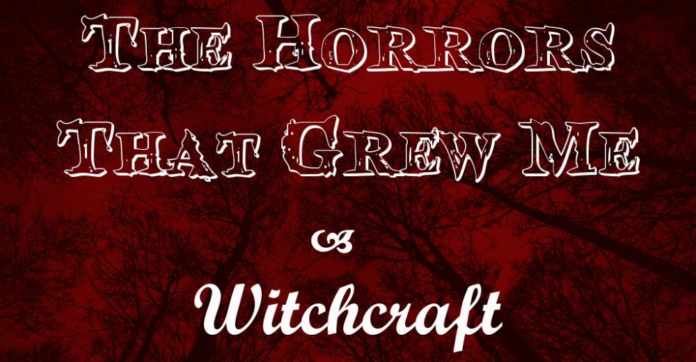 The Horrors That Grew Me – Witchcraft