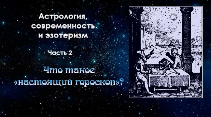 Астрология, современность и эзотеризм. Часть 2. Что такое «настоящий гороскоп»?