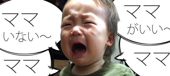 ママがいない〜、ママがいい〜、と泣き叫ぶ息子