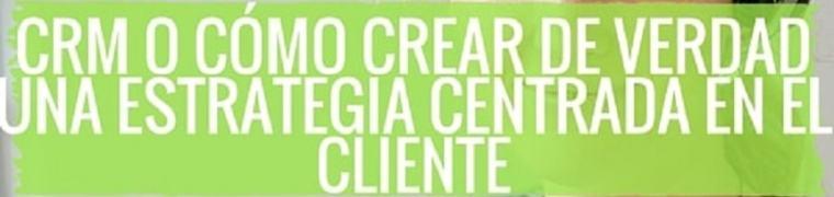 CRM: cómo crear de verdad una estrategia centrada en el cliente con éxito en tu organización