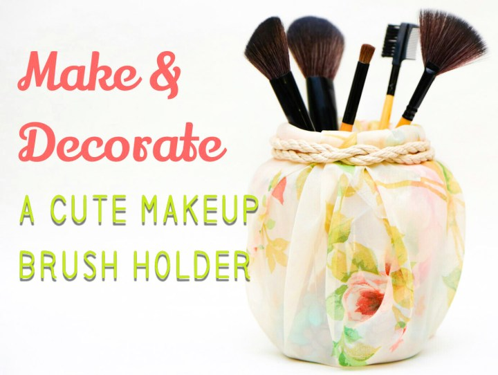 Make and Decorate a Cute Makeup Brush Holder