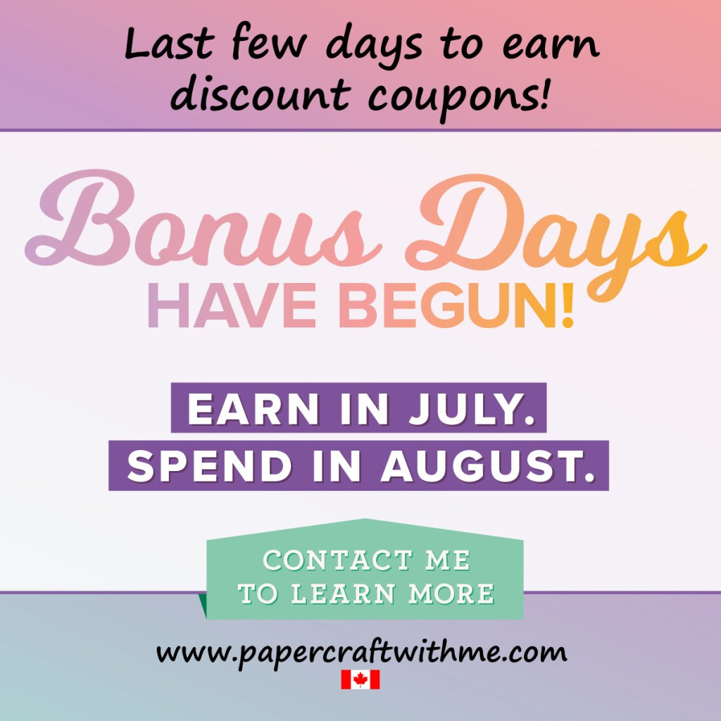 Bonus Days from Stampin' Up! - During July 2019 earn a $6 CAD coupon for every $60 spent (before shipping and taxes), then spend your coupons by placing an order in August.