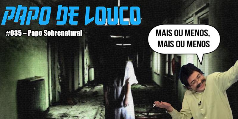 Papo de Louco | #035 – Papo Sobrenatural