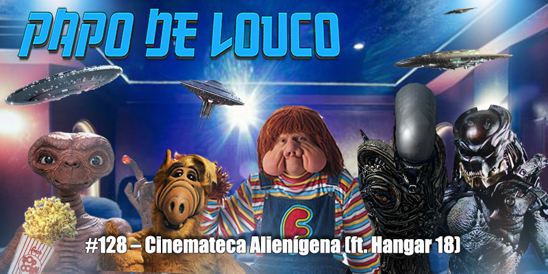Papo de Louco #128 – Cinemateca Alienígena (ft. Hangar 18)