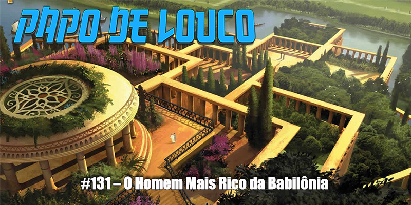 Papo de Louco #131 – O Homem Mais Rico da Babilônia