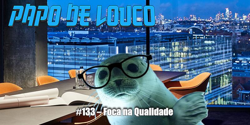 Papo de Louco #133 – Foca na Qualidade! (ft. BizuCast)