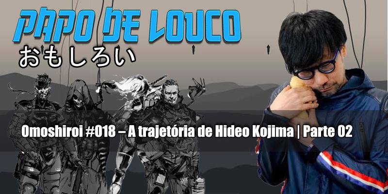 Omoshiroi #018 – A trajetória de Hideo Kojima | Parte 02