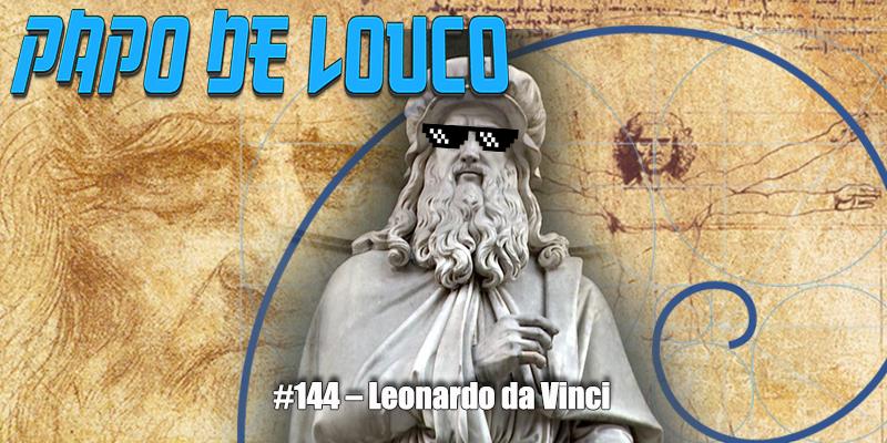 Papo de Louco #144 – Leonardo da Vinci