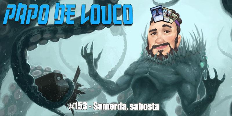 Papo de Louco #153 – Samerda, Sabosta