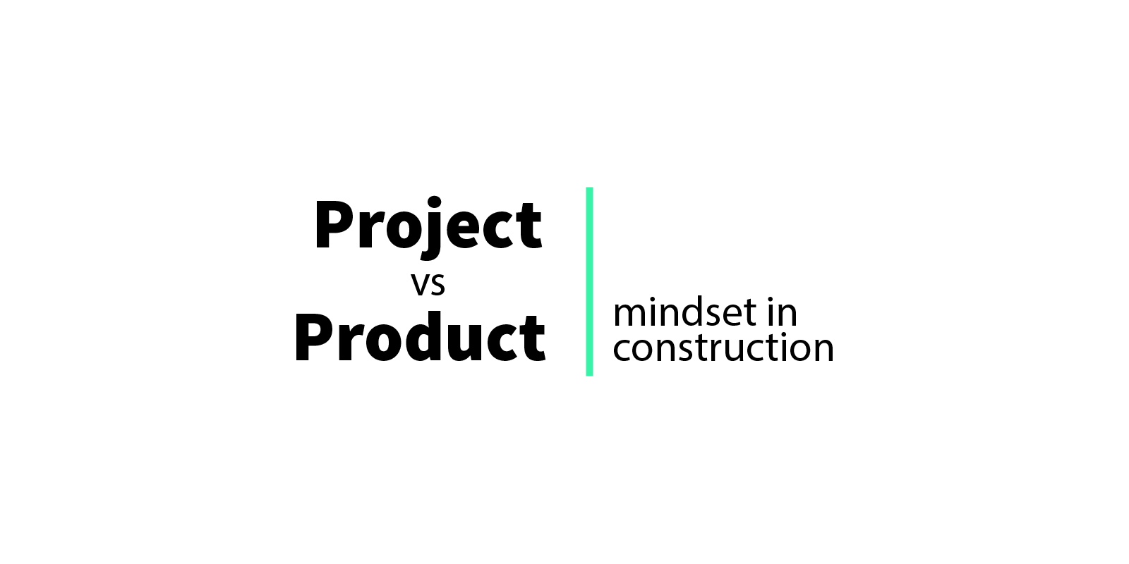 Project vs product mindset in construction
