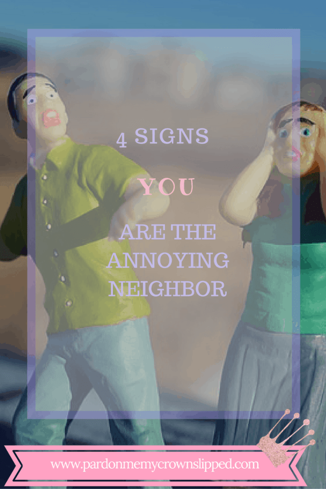 4 Signs You Are The Annoying Neighbor