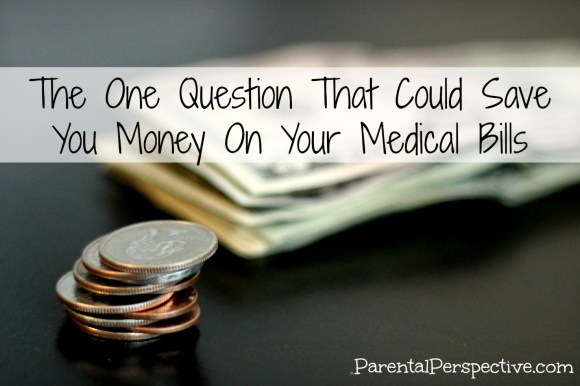 The one question that could save you money on your medical bills. | Parental Perspective