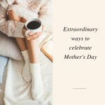 Extraordinary Ways to Celebrate Mother's Day