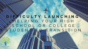 Difficulty Launching: 6 Tips For Helping Your High School or College Student To Transition